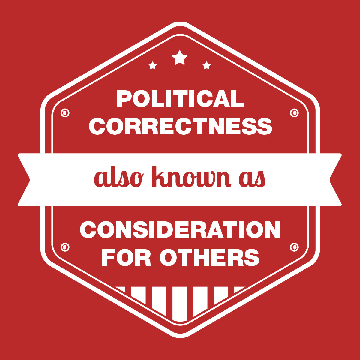 Political Correctness – Also known as consideration for others